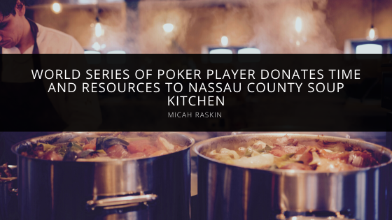 World Series of Poker Player Micah Raskin Donates Time and Resources to Nassau County Soup Kitchen