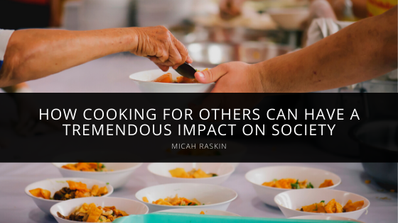 Micah Raskin Demonstrates How Cooking for Others Can Have a Tremendous Impact on Society