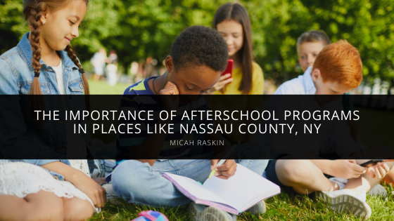 Micah Raskin Demonstrates the Importance of Afterschool Programs in Places like Nassau County, NY