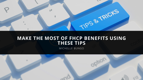 Make the Most of FHCP Benefits Using Michelle Bungo's Tips