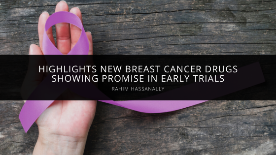 Rahim Hassanally Highlights New Breast Cancer Drugs Showing Promise in Early Trials