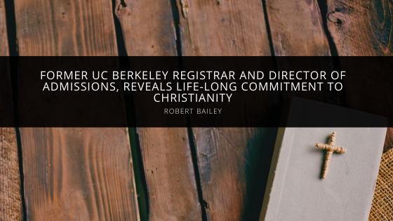 Robert Bailey, former UC Berkeley registrar and director of admissions, reveals life-long commitment to Christianity