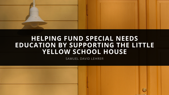 Samuel David Lehrer Helps Fund Special Needs Education by Supporting the Little Yellow School House