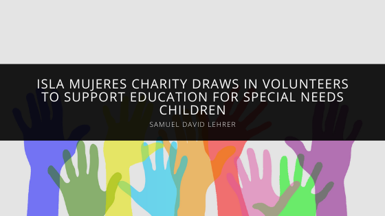 Isla Mujeres Charity Draws in Volunteers like Samuel David Lehrer of Miami to Support Education for Special Needs Children