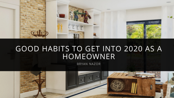 Bryan Nazor Shares Good Habits to get into 2020 as a Homeowner
