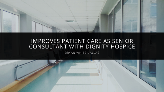 Bryan White of Dallas Improves Patient Care as Senior Consultant with Dignity Hospice