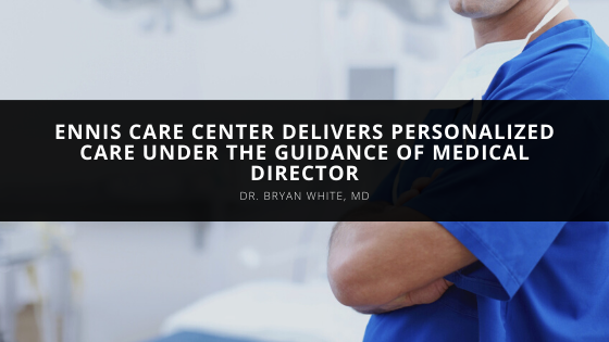 Ennis Care Center Delivers Personalized Care Under the Guidance of Medical Director Dr. Bryan White, MD