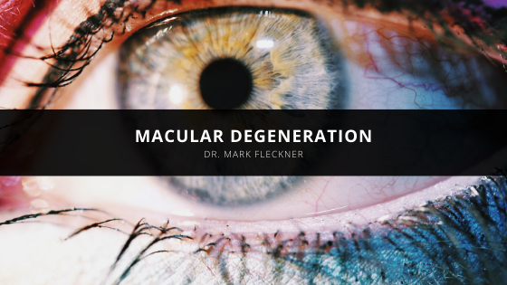 Dr. Mark Fleckner Explains What You Need to Know About Macular Degeneration