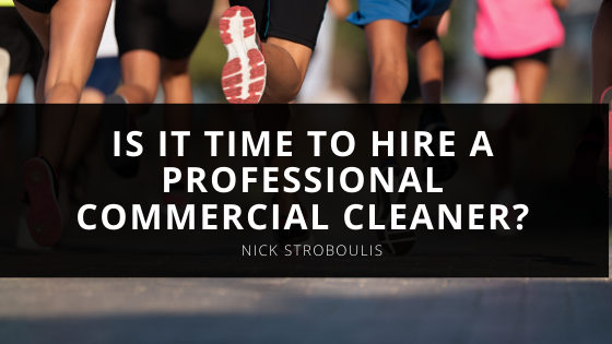Is It Time to Hire a Professional Commercial Cleaner? Nick Stroboulis Shares the Clues