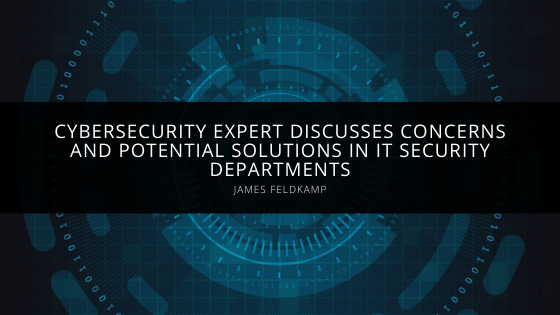 Cybersecurity Expert James Feldkamp Discusses Concerns and Potential Solutions in IT Security Departments