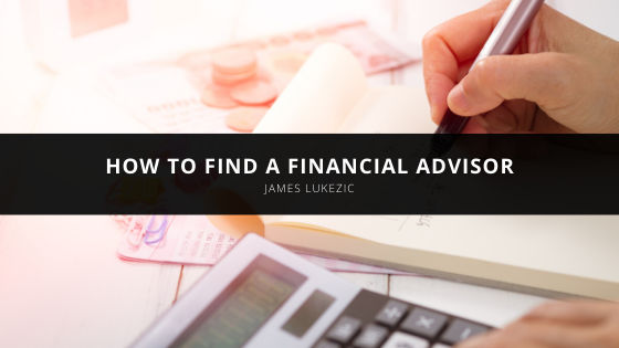 How to Find a Financial Advisor According to James Lukezic