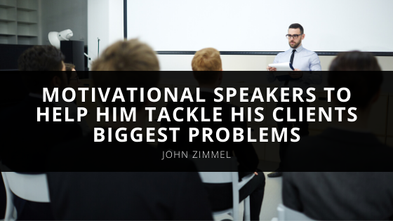 John Zimmel Uses Motivational Speakers to Help Him Tackle His Clients Biggest Problems