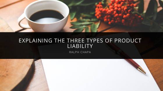 Ralph Chapa Explains The Three Types of Product Liability