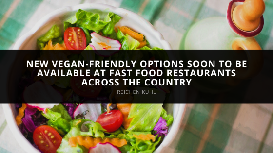Reichen Kuhl Lists New Vegan-friendly Options Soon to be Available at Fast Food Restaurants Across the Country