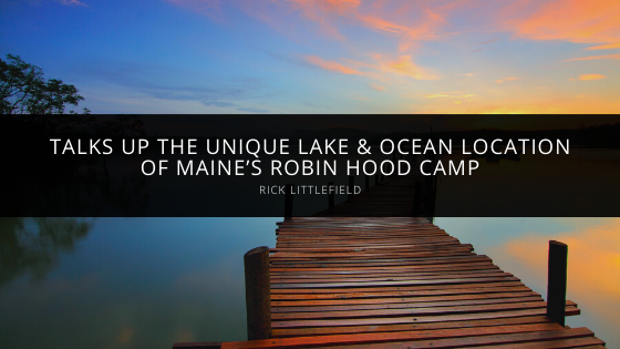 Rick Littlefield Talks Up the Unique Lake & Ocean Location of Maine's Robin Hood Camp
