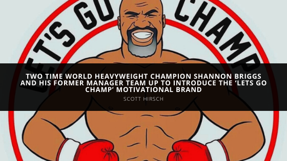 Two time World Heavyweight Champion Shannon Briggs and his former manager Scott Hirsch team up to introduce the 'Lets Go Champ' Motivational Brand