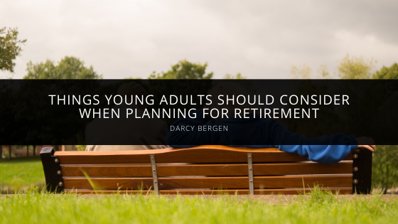 Things Young Adults Should Consider When Planning for Retirement According to Darcy Bergen
