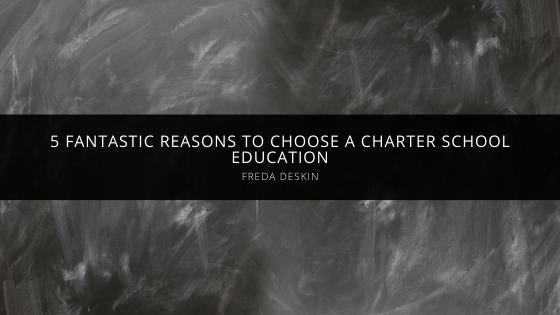 Freda Deskin Provides 5 Fantastic Reasons to Choose a Charter School Education for Your Child