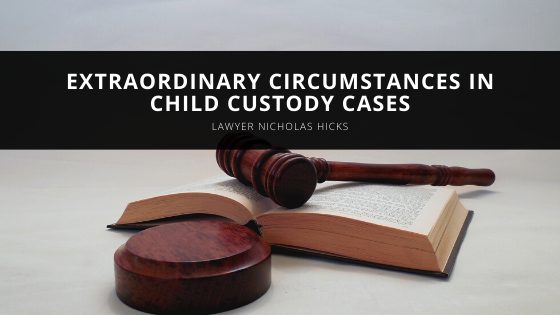 Lawyer Nicholas Hicks Explains Extraordinary Circumstances in Child Custody Cases