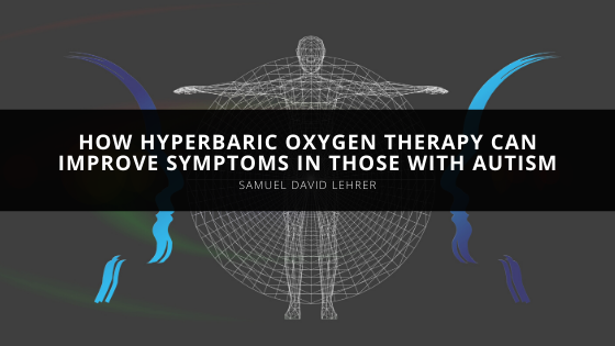 Samuel David Lehrer Helps Readers Understand How Hyperbaric Oxygen Therapy Can Improve Symptoms in Those with Autism