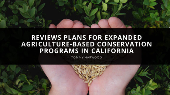 Tommy Harwood reviews plans for expanded agriculture-based conservation programs in California