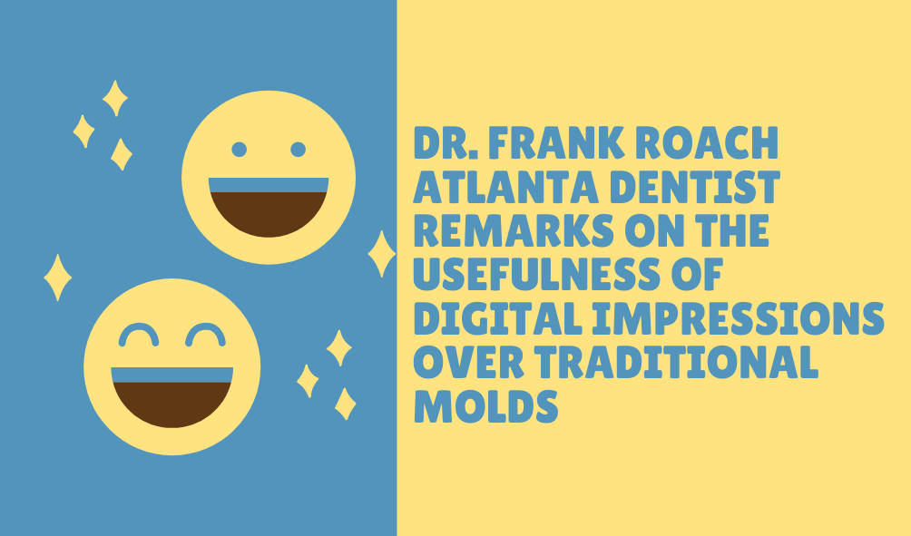Dr. Frank Roach Atlanta Dentist Remarks on the Usefulness of Digital Impressions over Traditional Molds