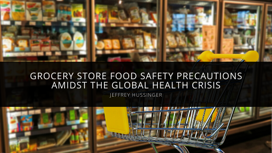 Jeffrey Hussinger Shares Grocery Store Food Safety Precautions Amidst the Global Health Crisis