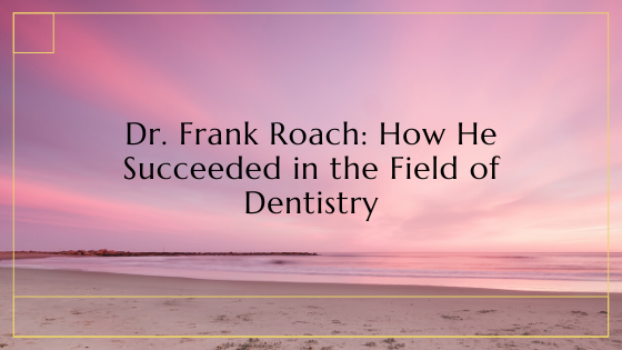 Dr. Frank Roach: How He Succeeded in the Field of Dentistry