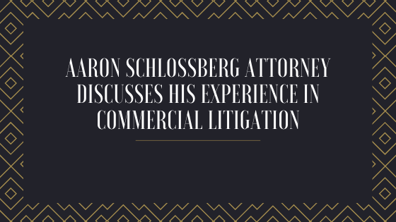 Aaron Schlossberg Attorney Discusses His Experience in Commercial Litigation