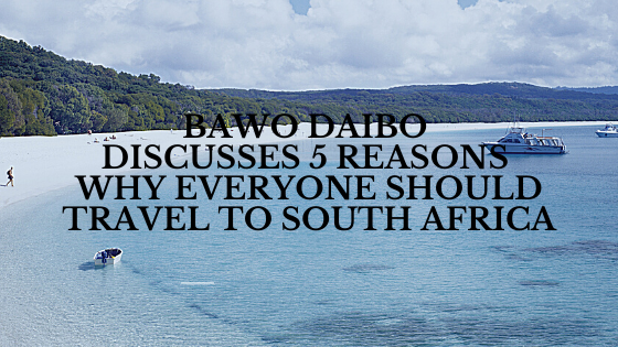 Bawo Daibo Discusses 5 Reasons Why Everyone Should Travel to South Africa
