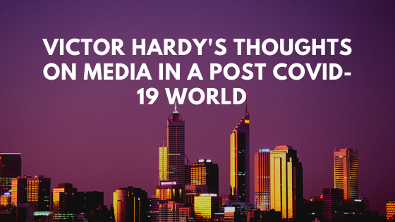 Victor Hardy's Thoughts On Media In A Post Covid-19 World