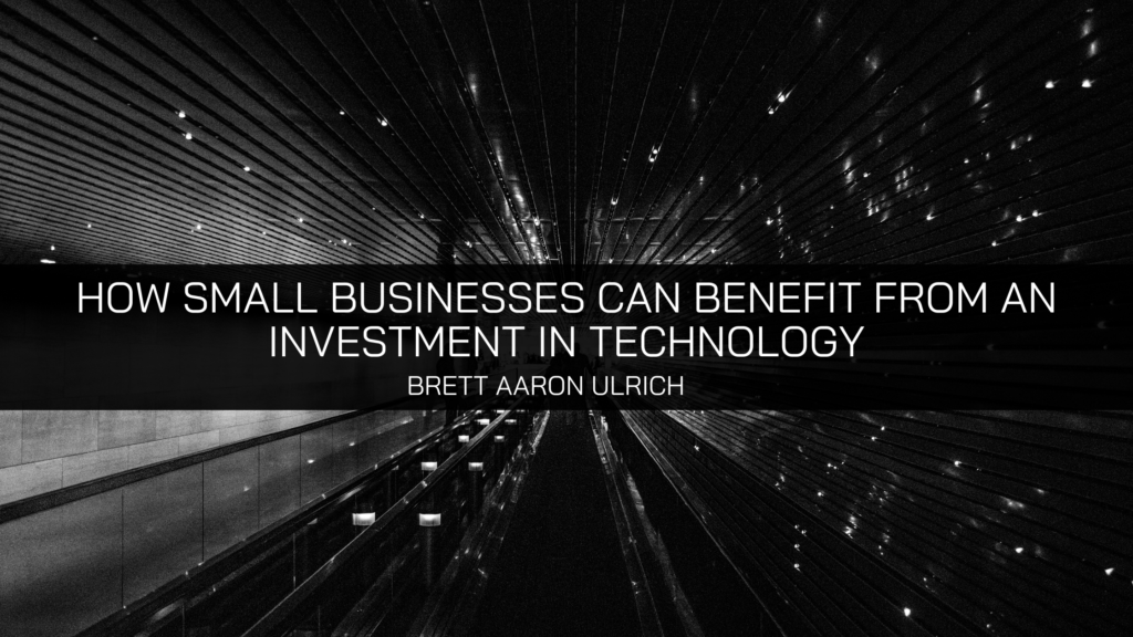 Brett Aaron Ulrich Explains How Small Businesses Can Benefit from an Investment in Technology
