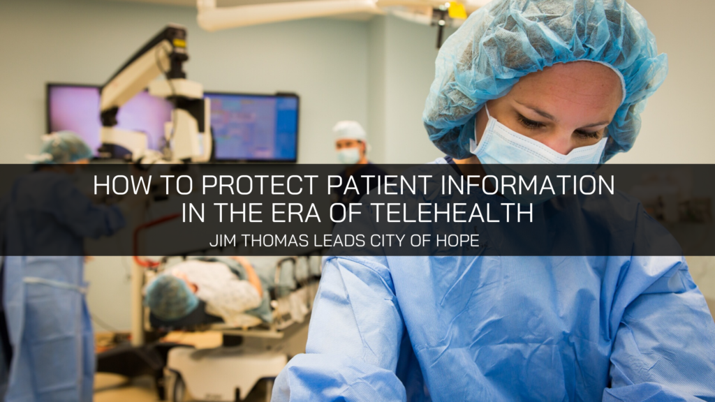 How to Protect Patient Information in the Era of Telehealth – Jim Thomas City of Hope