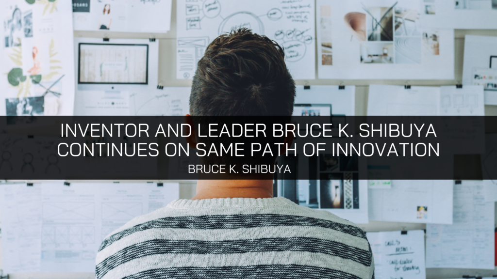 Inventor and Leader Bruce K. Shibuya Continues On Same Path of Innovation