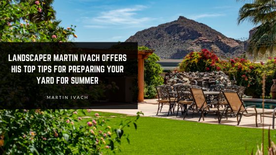 Landscaper Martin Ivach Offers His Top Tips for Preparing Your Yard for Summer