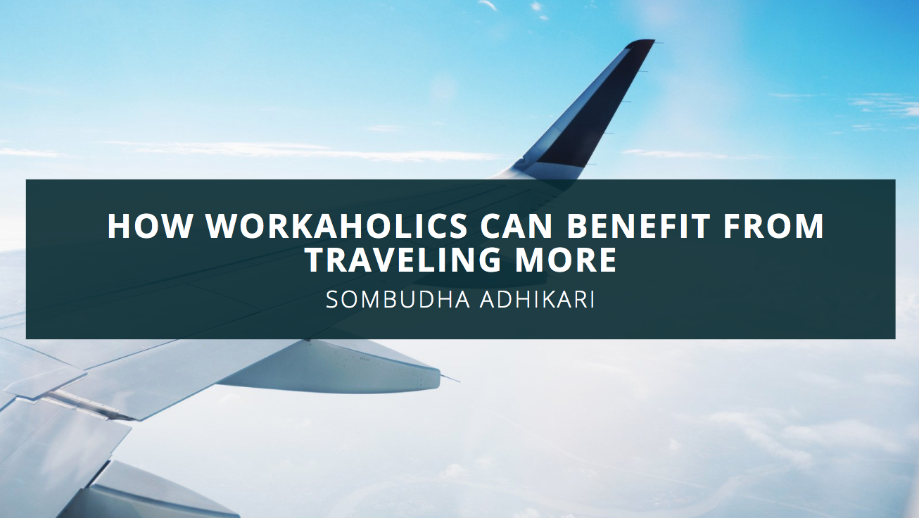Businessman and Avid Traveler Sombudha Adhikari Discusses How Workaholics Can Benefit from Traveling More