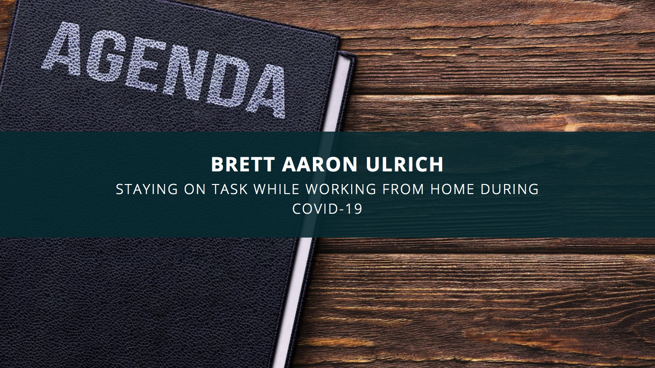 Brett Aaron Ulrich: Staying on Task While Working From Home During Covid-19