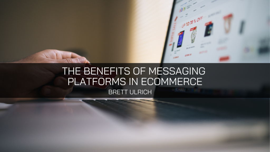 Brett Ulrich Explains the Benefits of Messaging Platforms in Ecommerce