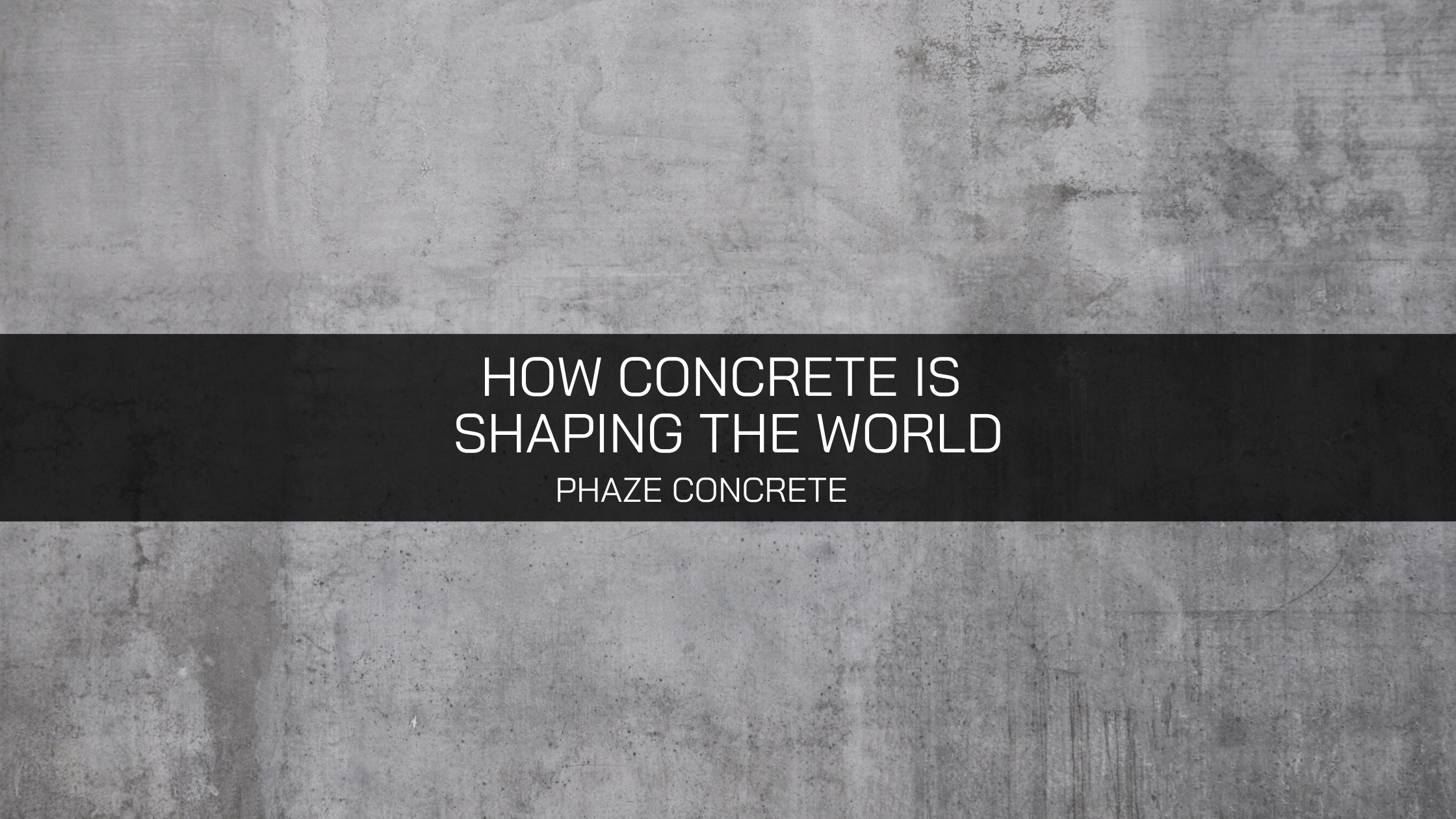 Phaze Concrete Explains How Concrete is Shaping the World