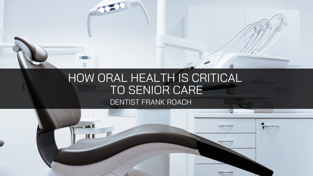 Dentist Frank Roach Details How Oral Health is Critical to Senior Care