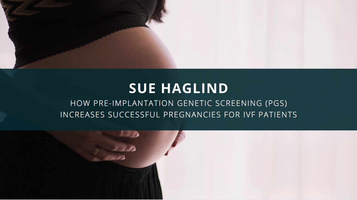 Sue Haglind Discusses How Pre-Implantation Genetic Screening (PGS) Increases Successful Pregnancies for IVF Patients
