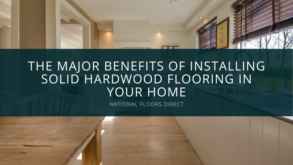 Experts at National Floors Direct Discuss the Major Benefits of Installing Solid Hardwood Flooring in Your Home
