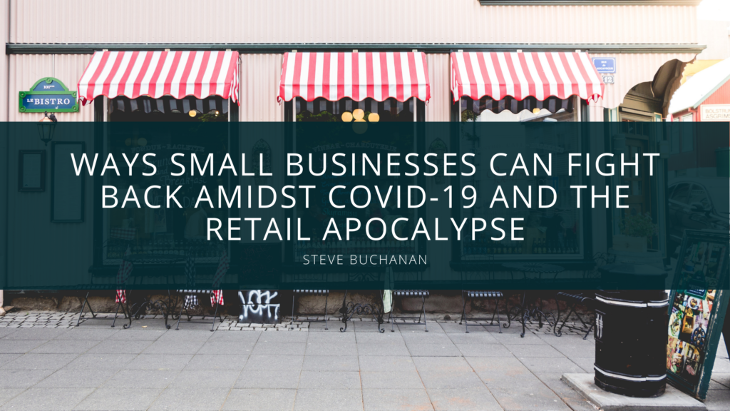 Ways Small Businesses Can Fight Back Amidst COVID-19 and the Retail Apocalypse, According to Steve Buchanan