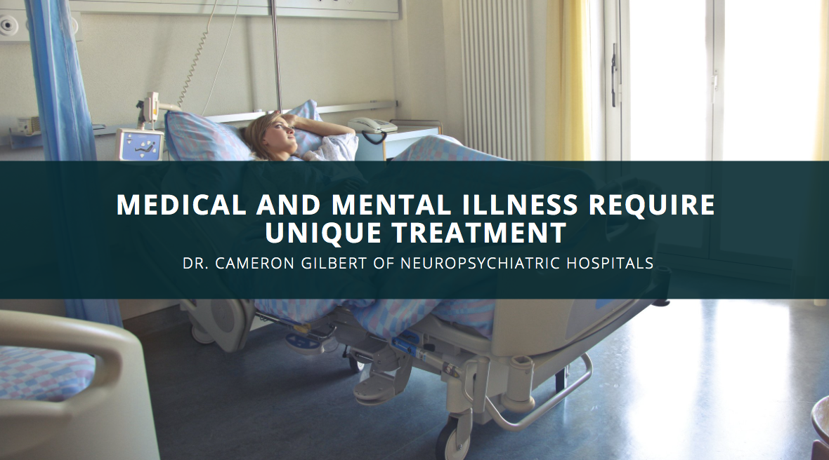 Medical and Mental Illness Require Unique Treatment, According to Dr. Cameron Gilbert of NeuroPsychiatric Hospitals