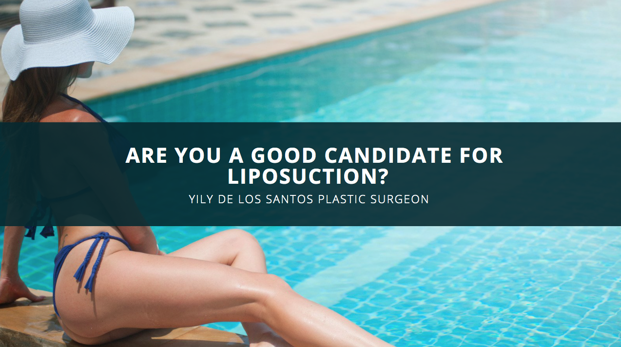Are You A Good Candidate For Liposuction? Yily De Los Santos Plastic Surgeon Explains
