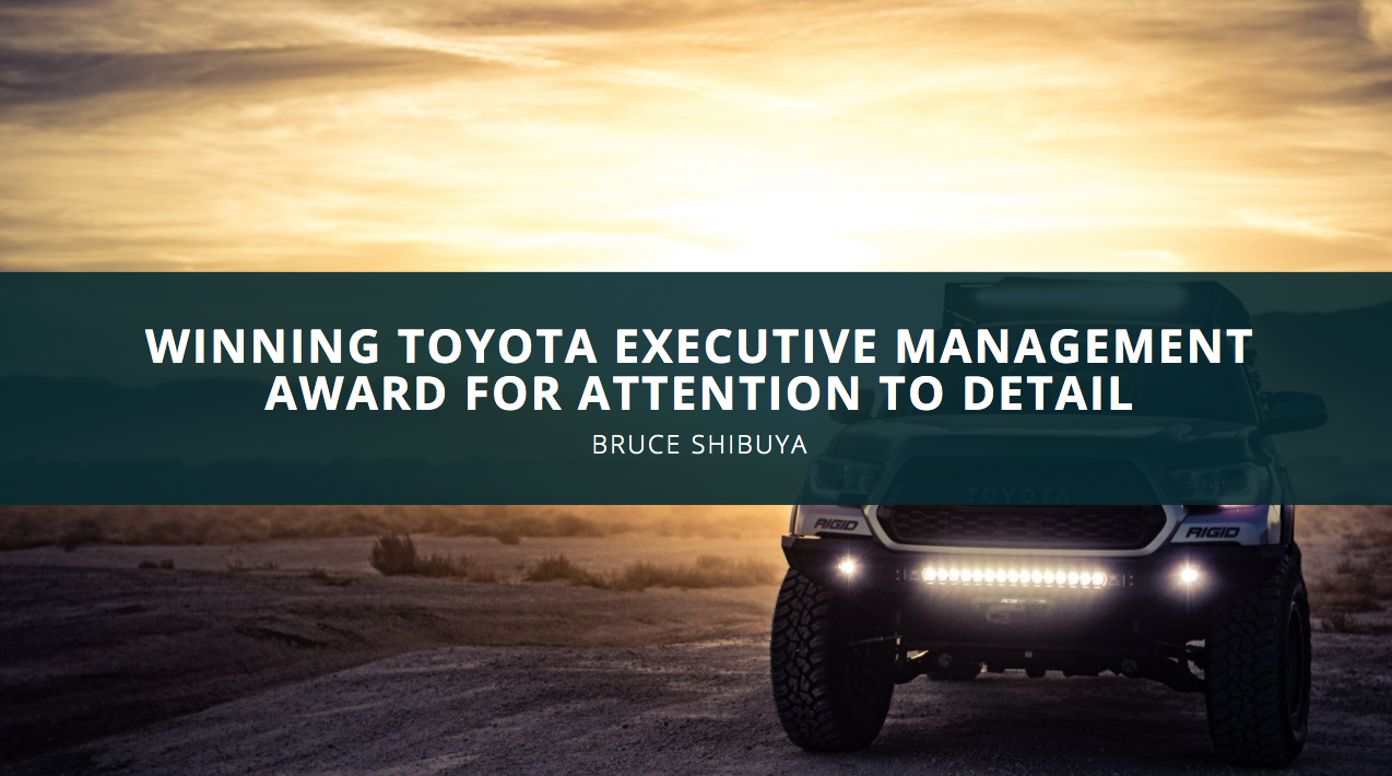 Sweating The Small Stuff: Bruce Shibuya Wins Toyota Executive Management Award For Attention To Detail
