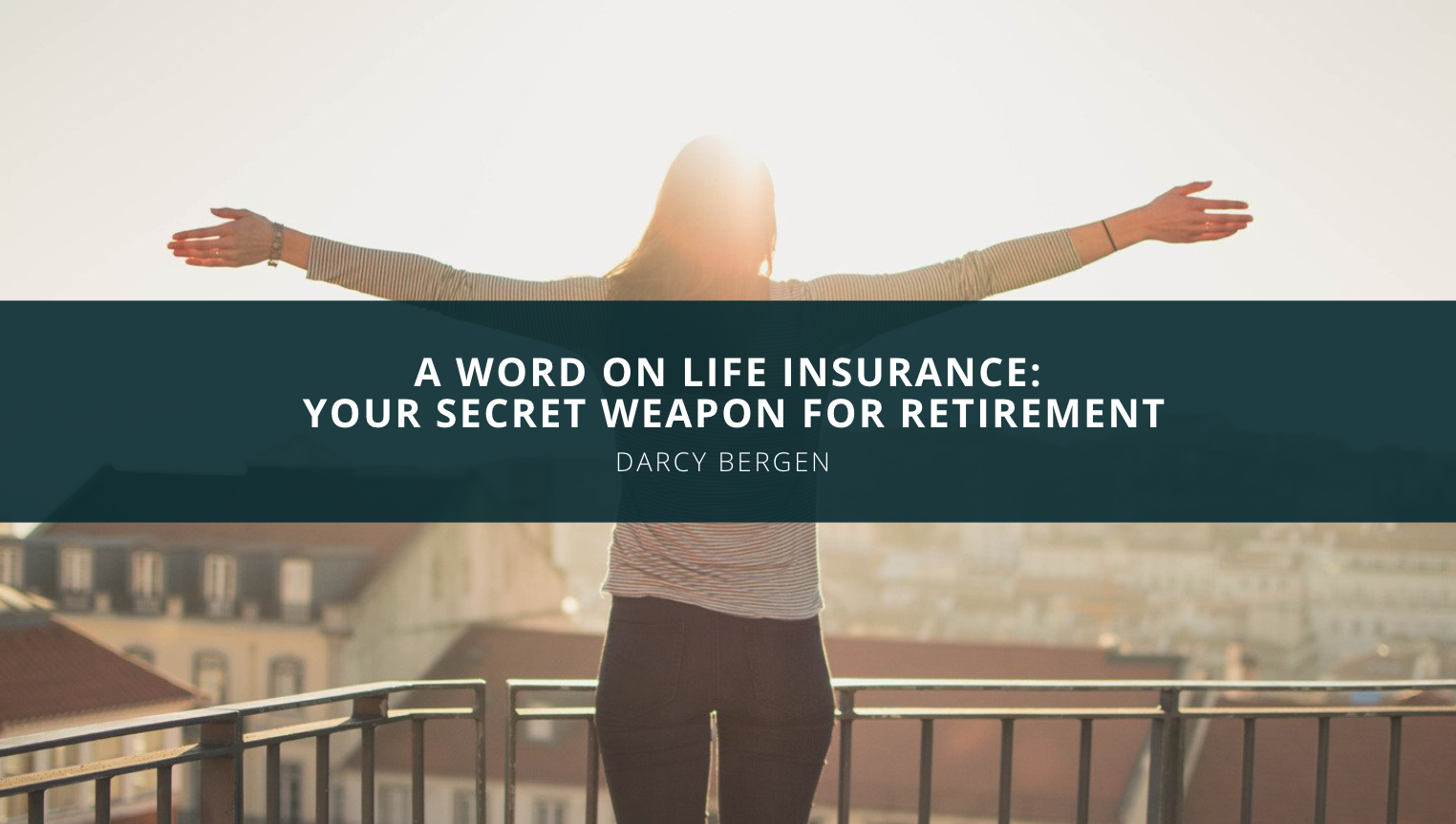 A Word From Darcy Bergen on Life Insurance: Your Secret Weapon for Retirement