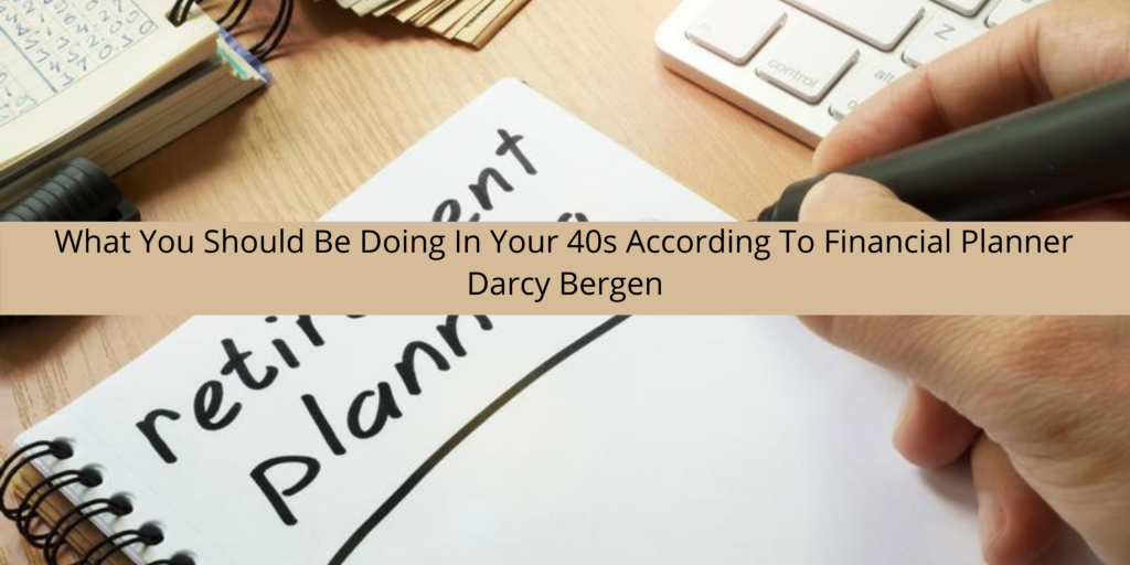 Setting Yourself Up For A Comfortable Retirement: What You Should Be Doing In Your 40s According To Financial Planner Darcy Bergen