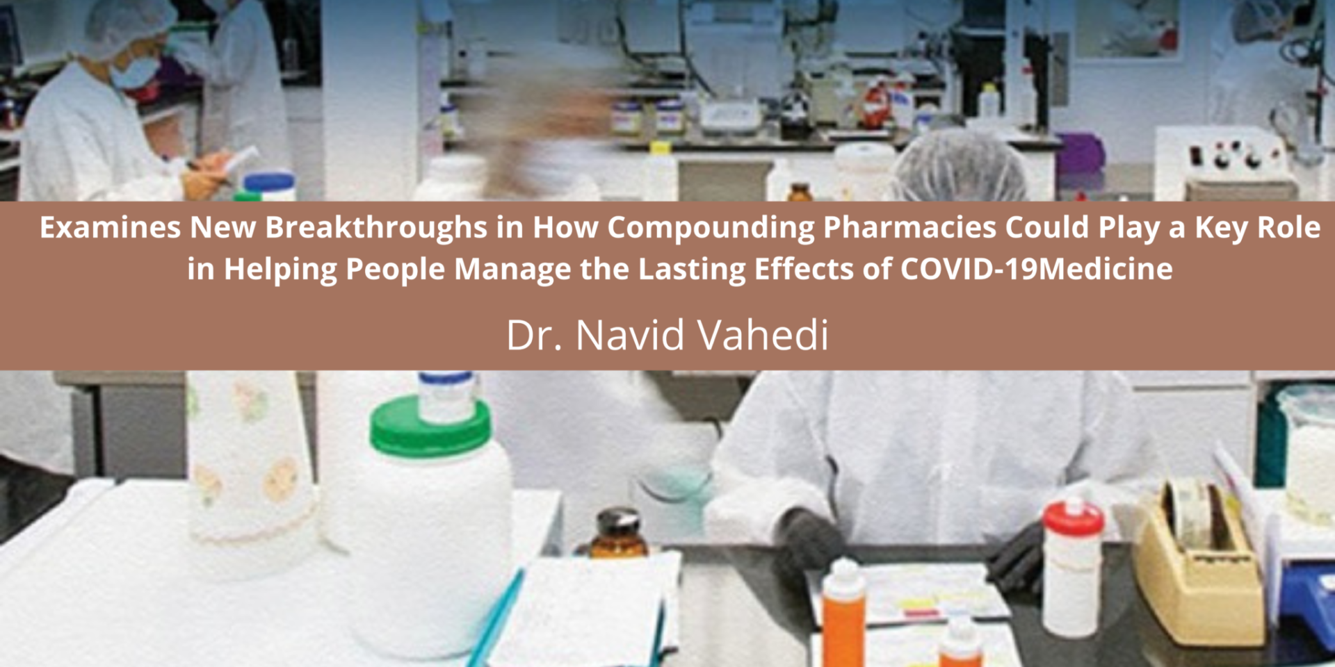 Dr. Navid Vahedi of Fusion IV Inc. Pharmaceuticals Discusses How Compounding Pharmacies Could Play a Key Role in Helping People Manage the Lasting Effects of COVID-19