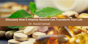 Dr. Navid Vahedi Discusses How A Vitamin Routine Can Transform Your Life